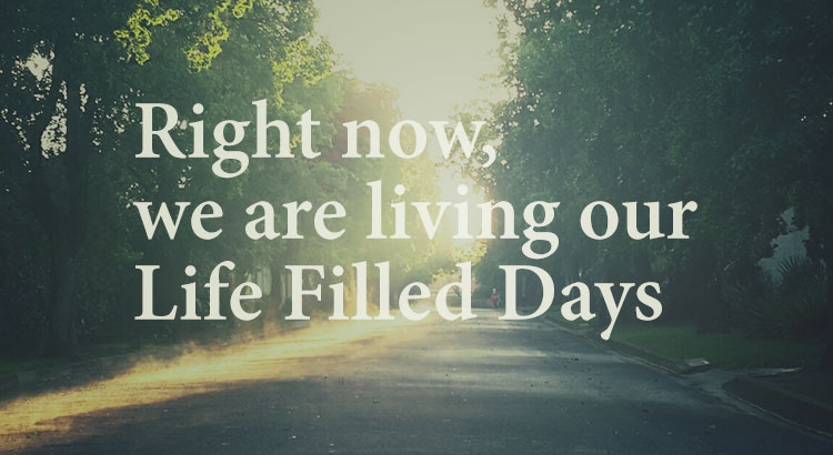 right-now-we-are-living-our-life-filled-days-blog