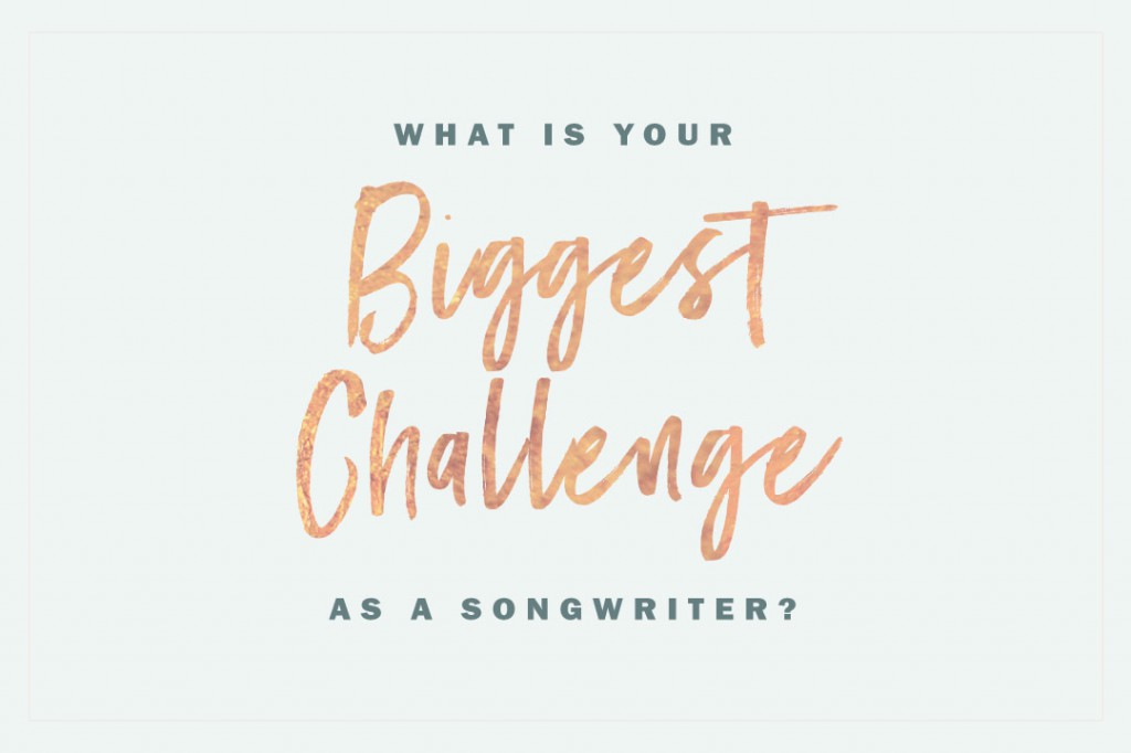 What is your biggest songwriting challenge?