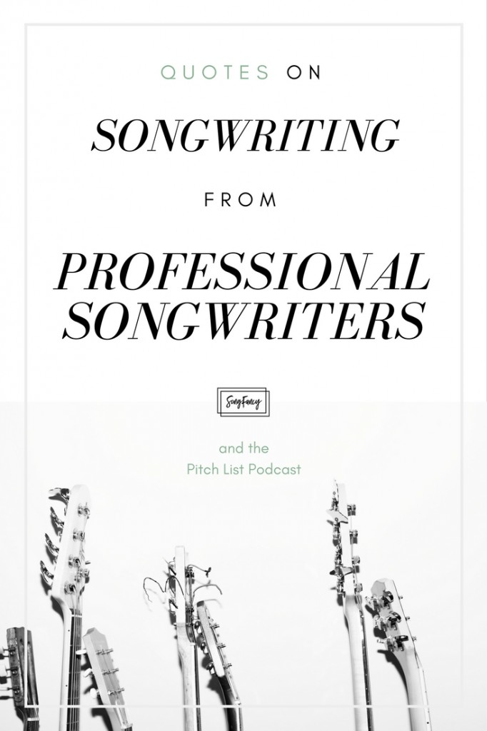 Quotes on songwriting from professional songwriters. The Pitch List podcast and SongFancy team up to inspire you with these nuggets of wisdom from the pro-songwriter guests they have on their show! SongFancy.com | Songwriting tips and inspiration for the contemporary female songwriter.