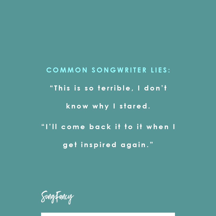 "Common songwriter Lies: ""This is so terrible, I don't know why I stared. ""I'll come back it to it when I get inspired again."" On SongFancy.com"