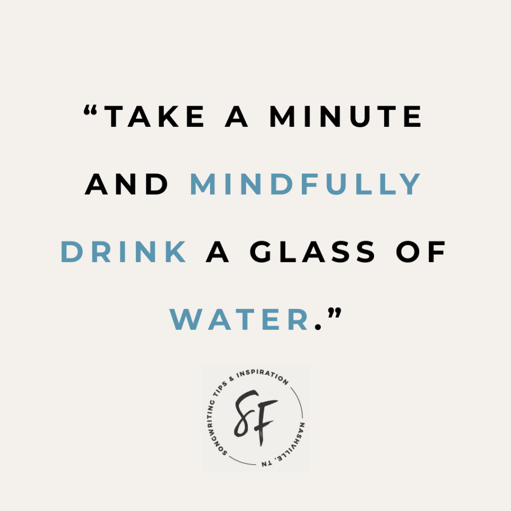 Self-care quickie: Take a minute and mindfully drink a glass of water.