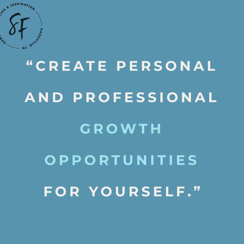 Create personal and professional growth opportunities for yourself.
