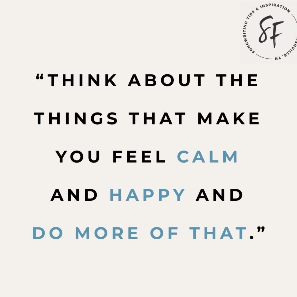 Think about the things that make you feel calm and happy. And do more of that.