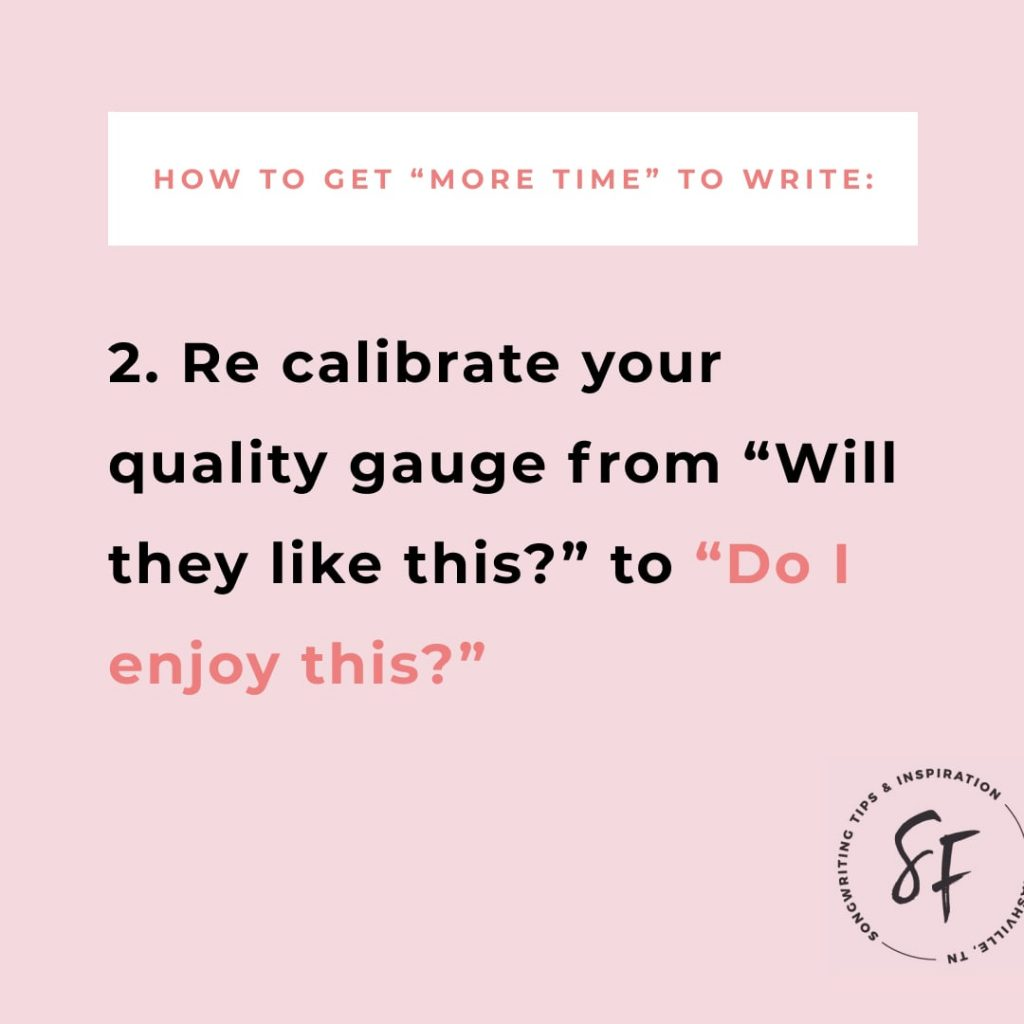 "How to ""make more time"" to write: Step 2, Re-calibrate your quality gauge from ""Will they like this?"" to ""Do I enjoy this?"" 