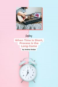 WWhen Time is Short, Process is the Long-Game, by Andrea Stolpe for SongFancyhen Time is Short, Process is the Long-Game, by Andrea Stolpe for SongFancy