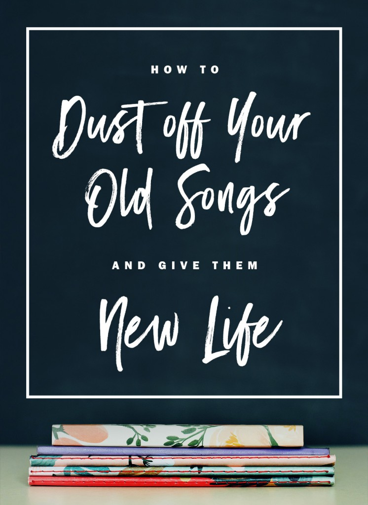 Dust off your old songs and give them new life. | Writing Songs | Songwriting Tips