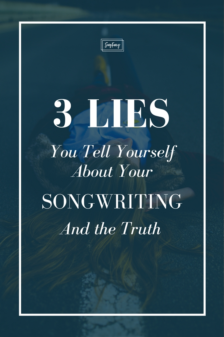 Three lies and the truth about you and your songwriting.   SongFancy